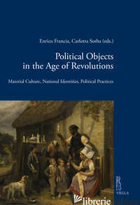 POLITICAL OBJECTS IN THE AGE REVOLUTIONS. MATERIAL CULTURE, NATIONAL IDENTITIES, - FRANCIA E. (CUR.); SORBA C. (CUR.)