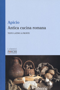 ANTICA CUCINA ROMANA. TESTO LATINO A FRONTE - APICIO MARCO; INTRONA F. (CUR.)