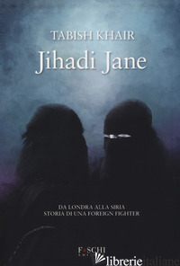 JIHADI JANE. DA LONDRA ALLA SIRIA STORIA DI UNA FOREIGN FIGHTER - KHAIR TABISH
