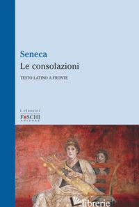 CONSOLAZIONI. TESTO LATINO A FRONTE (LE) - SENECA LUCIO ANNEO