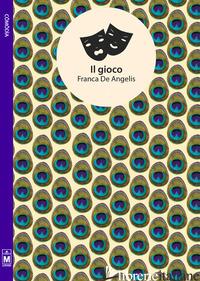 GIOCO (IL) - DE ANGELIS FRANCA; CARAMITTI E. (CUR.)