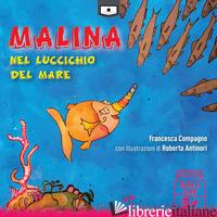 MALINA NEL LUCCICHIO DEL MARE. EDIZ. A COLORI - COMPAGNO FRANCESCA; BUSCHI A. (CUR.)