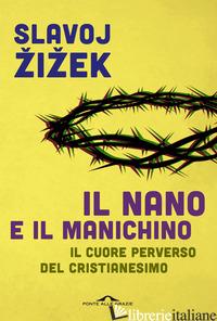NANO E IL MANICHINO. IL CUORE PERVERSO DEL CRISTIANESIMO (IL) - ZIZEK SLAVOJ
