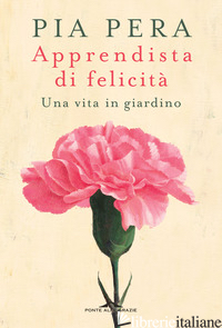 APPRENDISTA DI FELICITA'. UNA VITA IN GIARDINO - PERA PIA; ROSA-CLOT E. (CUR.)
