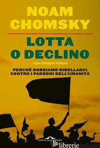 LOTTA O DECLINO. PERCHE' DOBBIAMO RIBELLARCI CONTRO I PADRONI DELL'UMANITA' - CHOMSKY NOAM