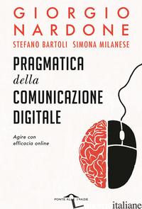 PRAGMATICA DELLA COMUNICAZIONE DIGITALE. AGIRE CON EFFICACIA ONLINE - BARTOLI STEFANO; MILANESE SIMONA; NARDONE GIORGIO