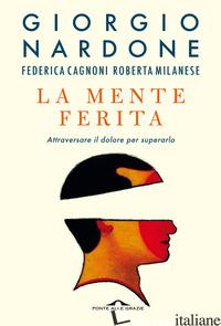 MENTE FERITA. ATTRAVERSARE IL DOLORE PER SUPERARLO (LA) - NARDONE GIORGIO; CAGNONI FEDERICA; MILANESE ROBERTA