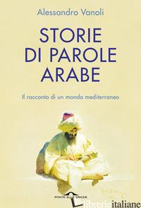 STORIE DI PAROLE ARABE. IL RACCONTO DI UN MONDO MEDITERRANEO - VANOLI ALESSANDRO