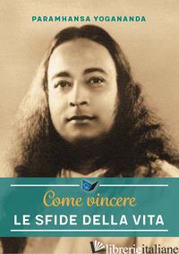 COME VINCERE LE SFIDE DELLA VITA. NUOVA EDIZ. - PARAMHANSA YOGANANDA; ELLERO S. M. (CUR.)