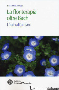 FLORITERAPIA OLTRE BACH. I FIORI CALIFORNIANI (LA) - ROSSI STEFANIA