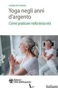 YOGA NEGLI ANNI D'ARGENTO. COME PRATICARE NELLA TERZA ETA' - PICCHIONI CINZIA