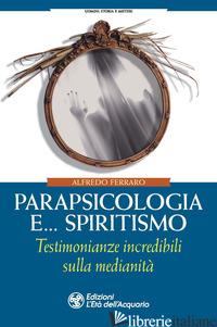 PARAPSICOLOGIA E... SPIRITISMO. TESTIMONIANZE INCREDIBILI SULLA MEDIANITA' - FERRARO ALFREDO