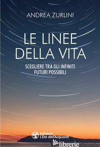 LINEE DELLA VITA. SCEGLIERE TRA GLI INFINITI FUTURI POSSIBILI (LE) - ZURLINI ANDREA