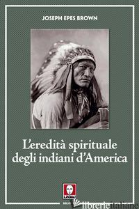 EREDITA' SPIRITUALE DEGLI INDIANI D'AMERICA (L') - EPES BROWN JOSEPH