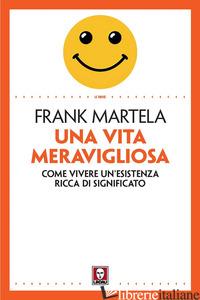 VITA MERAVIGLIOSA. COME VIVERE UN'ESISTENZA RICCA DI SIGNIFICATO (UNA) - MARTELA FRANK