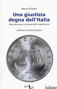 GIUSTIZIA DEGNA DELL'ITALIA. IDEE SPARSE PER LA RISCOSSA DELLA MAGISTRATURA (UNA - D'ORAZI MARCO