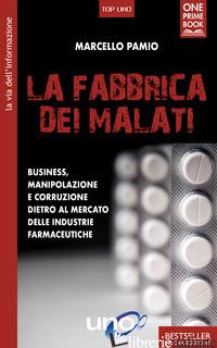 FABBRICA DEI MALATI. BUSINESS, MANIPOLAZIONE E CORRUZIONE DIETRO AL MERCATO DELL - PAMIO MARCELLO