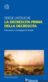 DECRESCITA PRIMA DELLA DECRESCITA. PRECURSORI E COMPAGNI DI STRADA (LA) - LATOUCHE SERGE