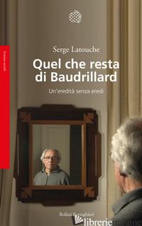 QUEL CHE RESTA DI BAUDRILLARD. UN'EREDITA' SENZA EREDI - LATOUCHE SERGE