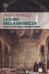 CASA DELLA SAGGEZZA. L'EPOCA D'ORO DELLA SCIENZA ARABA (LA) - AL-KHALILI JIM