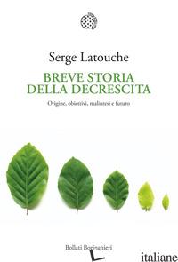 BREVE STORIA DELLA DECRESCITA. ORIGINE, OBIETTIVI, MALINTESI E FUTURO - LATOUCHE SERGE