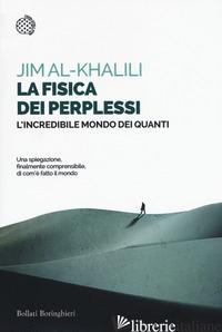 FISICA DEI PERPLESSI. L'INCREDIBILE MONDO DEI QUANTI (LA) - AL-KHALILI JIM