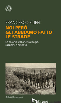 NOI PERO' GLI ABBIAMO FATTO LE STRADE. LE COLONIE ITALIANE TRA BUGIE, RAZZISMI E - FILIPPI FRANCESCO