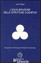 EQUILIBRAZIONE DELLE STRUTTURE COGNITIVE (L') - PIAGET JEAN; DI STEFANO G. (CUR.)