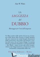 SAGGEZZA DEL DUBBIO. MESSAGGIO PER L'ETA' DELL'ANGOSCIA (LA) - WATTS ALAN W.