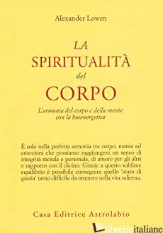 SPIRITUALITA' DEL CORPO. L'ARMONIA DEL CORPO E DELLA MENTE CON LA BIOENERGETICA  - LOWEN ALEXANDER