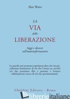 VIA DELLA LIBERAZIONE. SAGGI E DISCORSI SULL'AUTOTRASFORMAZIONE (LA) - WATTS ALAN W.
