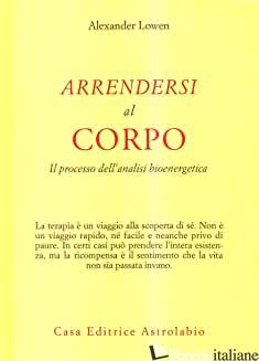 ARRENDERSI AL CORPO. IL PROCESSO DELL'ANALISI BIOENERGETICA - LOWEN ALEXANDER