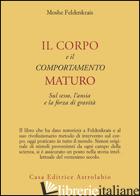 CORPO E IL COMPORTAMENTO MATURO SUL SESSO, L'ANSIA E LA FORZA DI GRAVITA' (IL) - FELDENKRAIS MOSHE