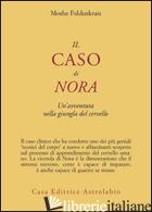 CASO DI NORA. UN'AVVENTURA NELLA GIUNGLA DEL CERVELLO (IL) - FELDENKRAIS MOSHE