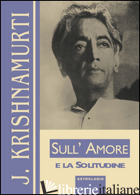 SULL'AMORE E LA SOLITUDINE - KRISHNAMURTI JIDDU