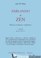 PARLANDO DI ZEN. DISCORSI, SEMINARI E CONFERENZE - WATTS ALAN W.; WATTS M. (CUR.)