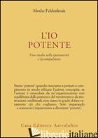 IO POTENTE. UNO STUDIO SULLA SPONTANEITA' E LA COMPULSIONE (L') - FELDENKRAIS MOSHE; LOSI F. (CUR.)