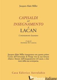 CAPISALDI DELL'INSEGNAMENTO DI LACAN. L'ORIENTAMENTO LACANIANO - MILLER JACQUES-ALAIN; DI CIACCIA A. (CUR.)