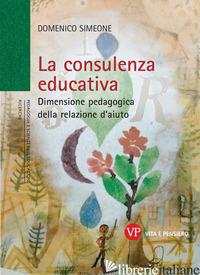 CONSULENZA EDUCATIVA. DIMENSIONE PEDAGOGICA DELLA RELAZIONE D'AIUTO (LA) - SIMEONE DOMENICO