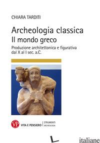 ARCHEOLOGIA CLASSICA. IL MONDO GRECO. PRODUZIONE ARCHITETTONICA E FIGURATIVA DAL - TARDITI CHIARA