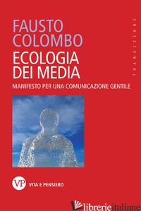ECOLOGIA DEI MEDIA. MANIFESTO PER UNA COMUNICAZIONE GENTILE - COLOMBO FAUSTO