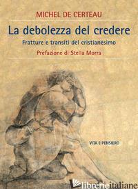 DEBOLEZZA DI CREDERE. FRATTURE E TRANSITI DEL CRISTIANESIMO (LA) - CERTEAU MICHEL DE