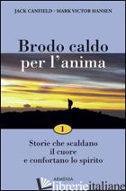 BRODO CALDO PER L'ANIMA. STORIE CHE SCALDANO IL CUORE E CONFORTANO LO SPIRITO. V - CANFIELD JACK; HANSEN MARK VICTOR