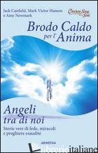 BRODO CALDO PER L'ANIMA. ANGELI TRA DI NOI - CANFIELD JACK; HANSEN MARK VICTOR; NEWMARK AMY