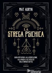 STREGA PSICHICA. GUIDA METAFISICA ALLA MEDITAZIONE, ALLA MAGIA E ALL'UTILIZZO DE - AURYN MAT