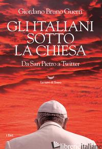 ITALIANI SOTTO LA CHIESA. DA SAN PIETRO A TWITTER (GLI) - GUERRI GIORDANO BRUNO