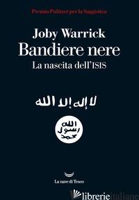 BANDIERE NERE. LA NASCITA DELL'ISIS - WARRICK JOBY