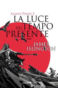 LUCE DEL TEMPO PRESENTE. LICANIUS TRILOGY (LA). VOL. 3 - ISLINGTON JAMES