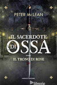 SACERDOTE DI OSSA. IL TRONO DI ROSE (IL). VOL. 1 - MCLEAN PETER