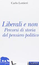 LIBERALI E NON. PERCORSI DI STORIA DEL PENSIERO POLITICO - LOTTIERI CARLO